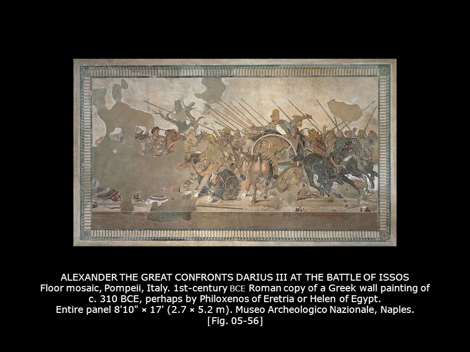 ALEXANDER THE GREAT CONFRONTS DARIUS III AT THE BATTLE OF ISSOS Floor mosaic, Pompeii, Italy. 1st-century BCE Roman copy of a Greek wall painting of c. 310 BCE, perhaps by Philoxenos of Eretria or Helen of Egypt. Entire panel 8 10 × 17 (2.7 × 5.2 m). Museo Archeologico Nazionale, Naples. [Fig. 05-56]